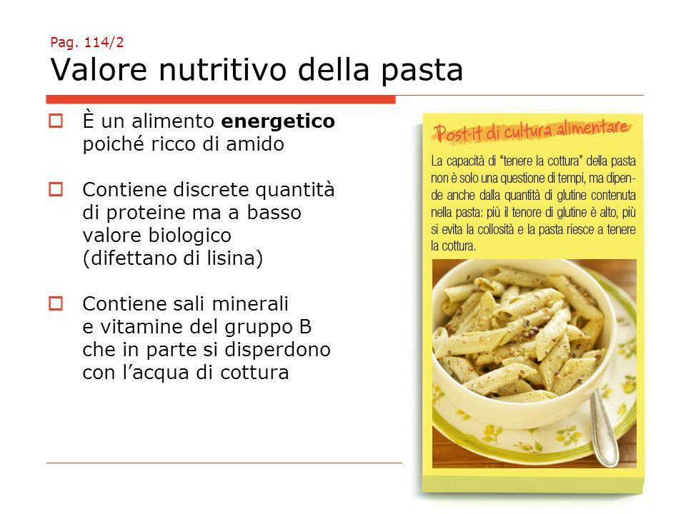 Pag. 114/2 Valore nutritivo della pasta  È un alimento energetico poiché ricco di amido  Contiene discrete quantità di proteine ma a basso valore bi