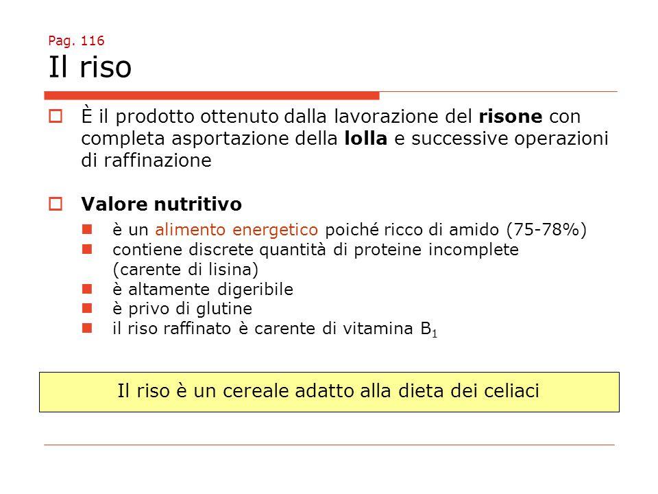Pag. 116 Il riso  È il prodotto ottenuto dalla lavorazione del risone con completa asportazione della lolla e successive operazioni di raffinazione 