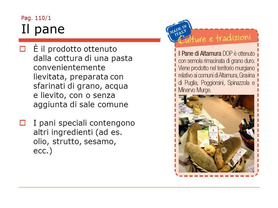 Pag. 110/1 Il pane  È il prodotto ottenuto dalla cottura di una pasta convenientemente lievitata, preparata con sfarinati di grano, acqua e lievito,