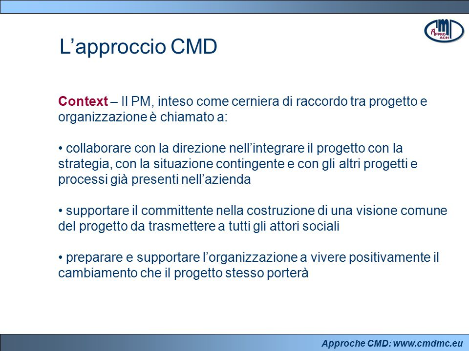 Approche CMD: www.cmdmc.eu L'approccio CMD Context – Il PM, inteso come cerniera di raccordo tra progetto e organizzazione è chiamato a: collaborare c