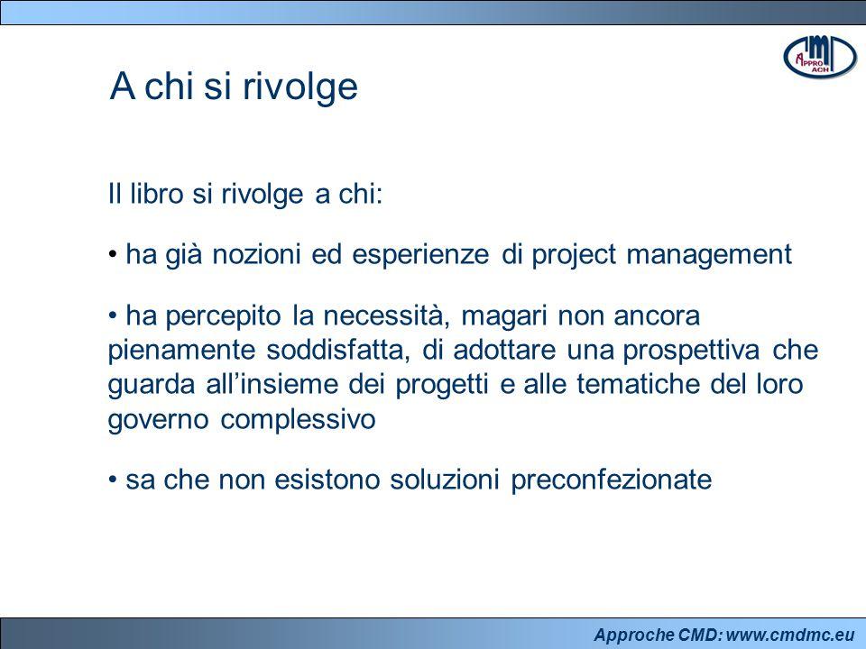 Approche CMD: www.cmdmc.eu A chi si rivolge Il libro si rivolge a chi: ha già nozioni ed esperienze di project management ha percepito la necessità, m