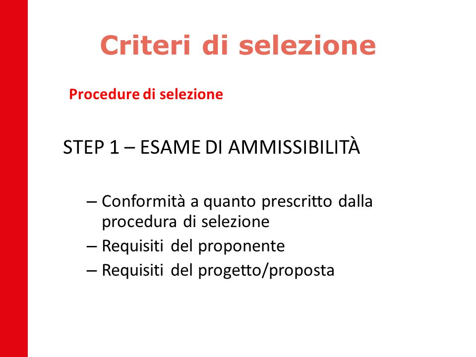 Criteri di selezione Procedure di selezione STEP 1 – ESAME DI AMMISSIBILITÀ – Conformità a quanto prescritto dalla procedura di selezione – Requisiti del proponente – Requisiti del progetto/proposta