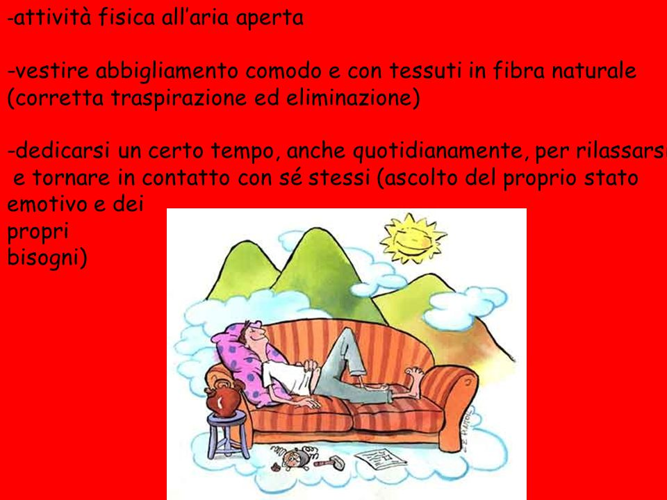 - attività fisica all'aria aperta -vestire abbigliamento comodo e con tessuti in fibra naturale (corretta traspirazione ed eliminazione) -dedicarsi un