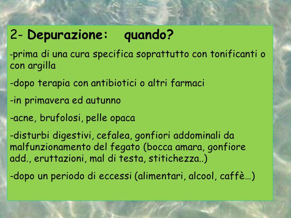 2- Depurazione: quando? - prima di una cura specifica soprattutto con tonificanti o con argilla -dopo terapia con antibiotici o altri farmaci -in prim
