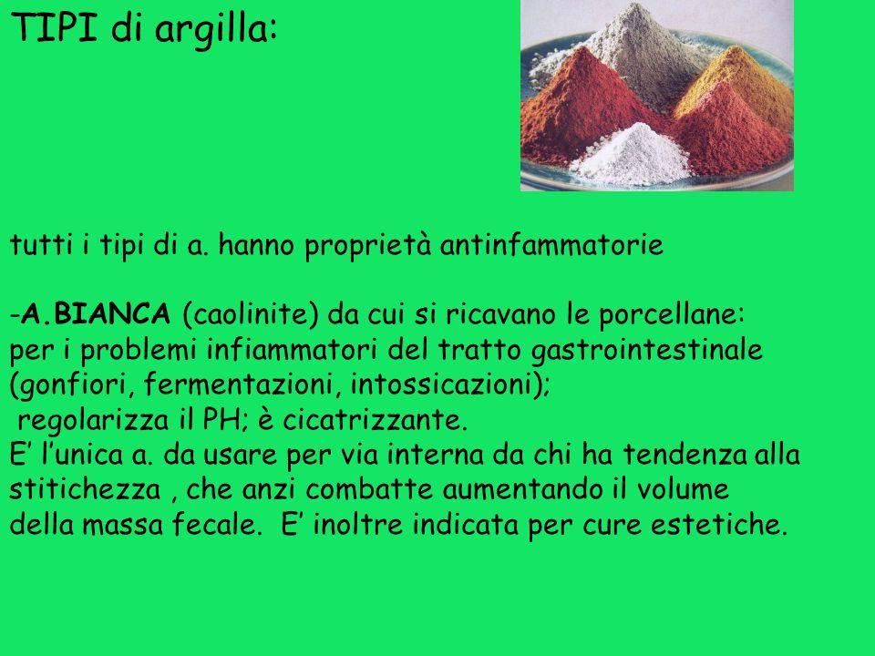 TIPI di argilla: tutti i tipi di a. hanno proprietà antinfammatorie -A.BIANCA (caolinite) da cui si ricavano le porcellane: per i problemi infiammator