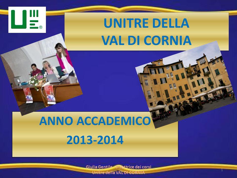 UNITRE DELLA VAL DI CORNIA ANNO ACCADEMICO 2013-2014 ANNO ACCADEMICO 2013-2014 1 Giulia Gentile - Direttrice dei corsi Unitre della VAL DI CORNIA