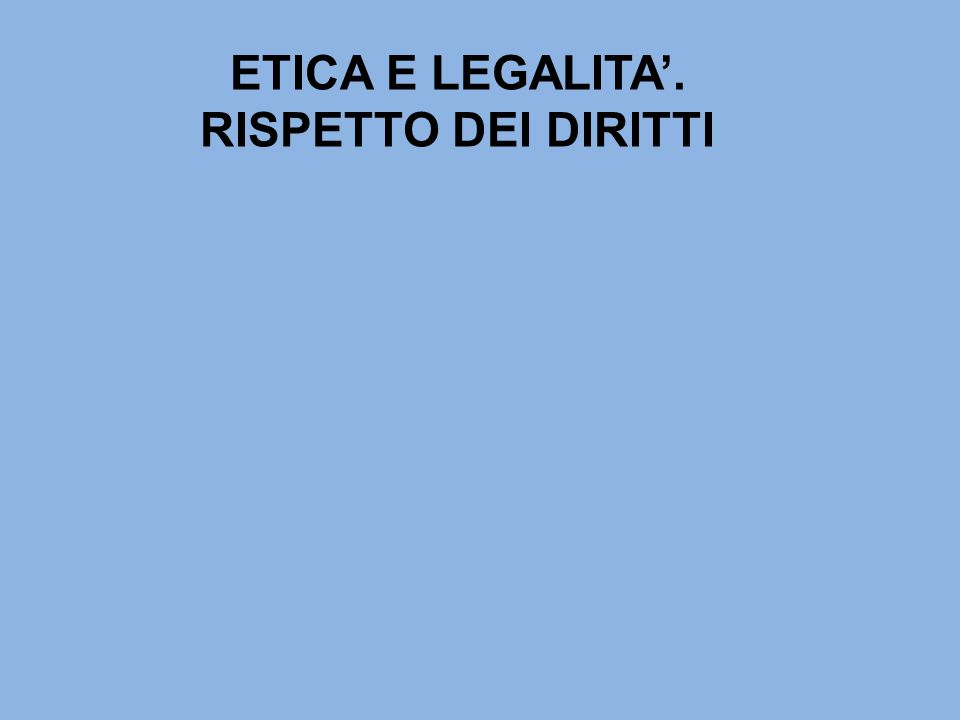 ETICA E LEGALITA'. RISPETTO DEI DIRITTI