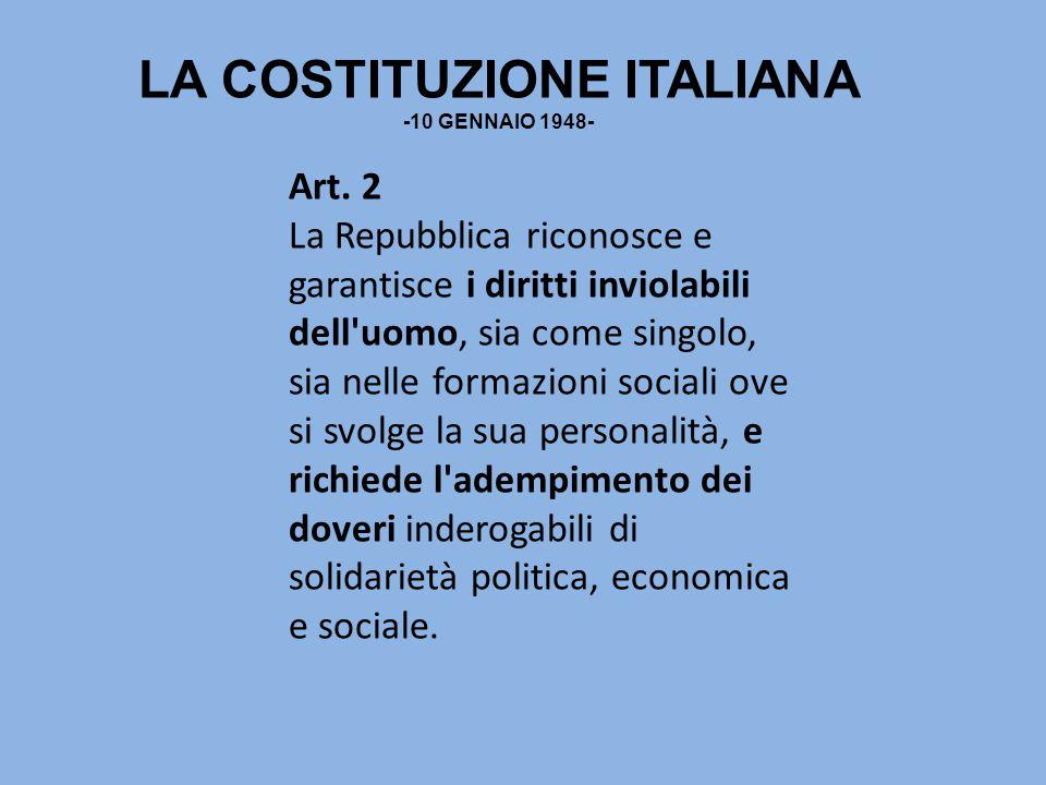 LA COSTITUZIONE ITALIANA -10 GENNAIO 1948- Art. 2 La Repubblica riconosce e garantisce i diritti inviolabili dell'uomo, sia come singolo, sia nelle fo