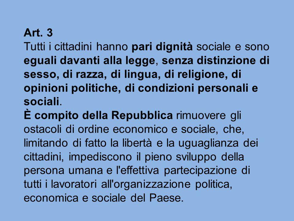 Art. 3 Tutti i cittadini hanno pari dignità sociale e sono eguali davanti alla legge, senza distinzione di sesso, di razza, di lingua, di religione, d