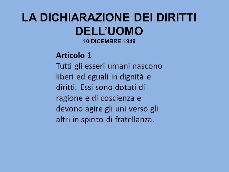 LA DICHIARAZIONE DEI DIRITTI DELL'UOMO 10 DICEMBRE 1948 Articolo 1 Tutti gli esseri umani nascono liberi ed eguali in dignità e diritti. Essi sono dot