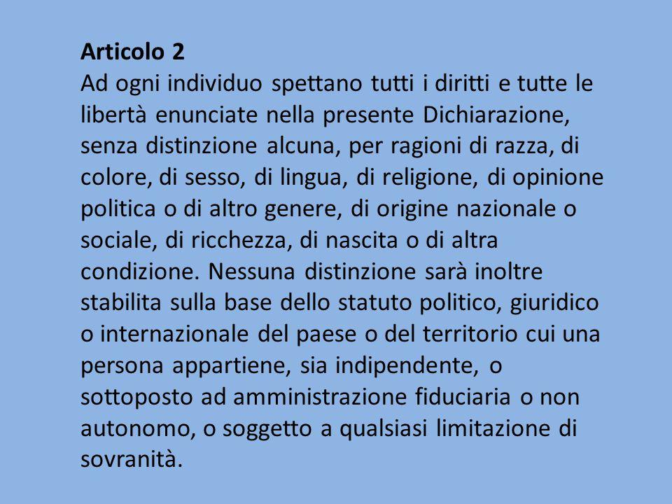 Articolo 2 Ad ogni individuo spettano tutti i diritti e tutte le libertà enunciate nella presente Dichiarazione, senza distinzione alcuna, per ragioni