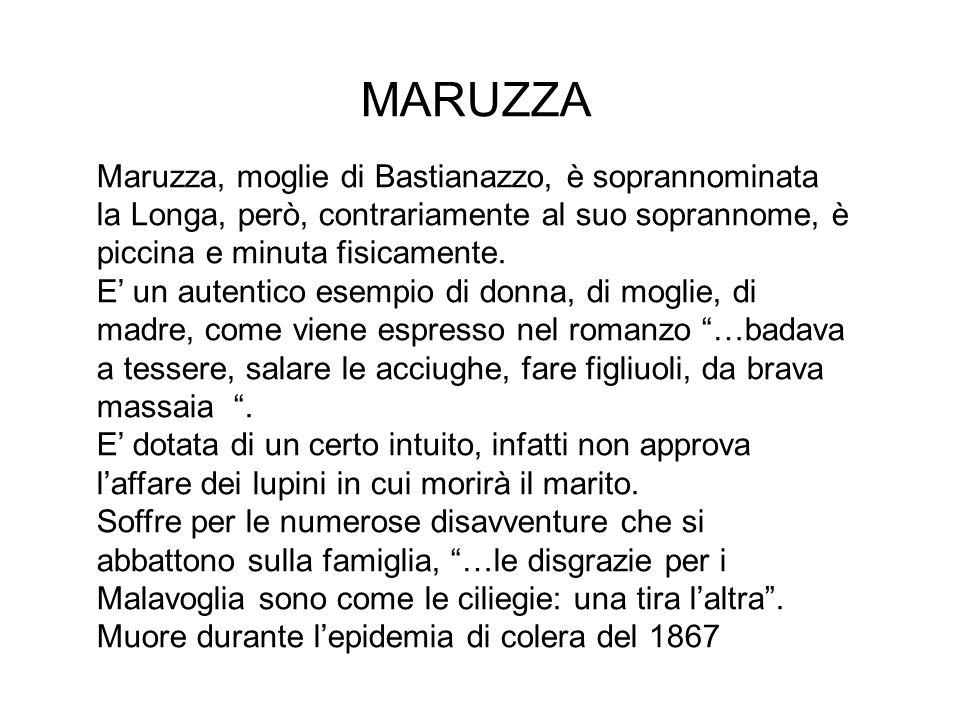 MARUZZA Maruzza, moglie di Bastianazzo, è soprannominata la Longa, però, contrariamente al suo soprannome, è piccina e minuta fisicamente. E' un auten