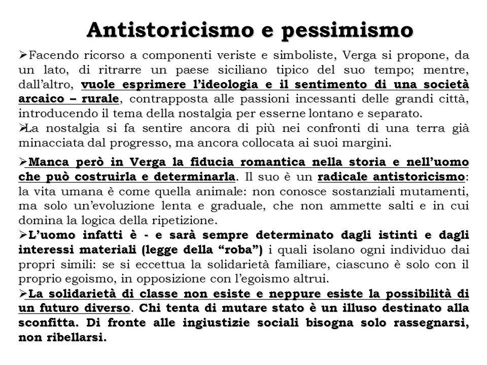 Antistoricismo e pessimismo  Facendo ricorso a componenti veriste e simboliste, Verga si propone, da un lato, di ritrarre un paese siciliano tipico d
