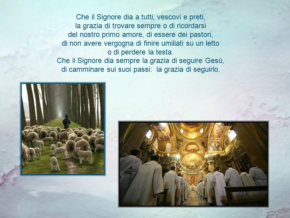 E non c'è né « gloria » né « grandezza » per il pastore consacrato a Gesù. « Spesso, terminerà la sua vita nel modo più comune, Forse anche più umilia