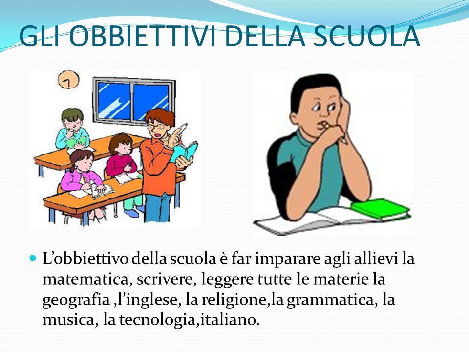 GLI OBBIETTIVI DELLA SCUOLA L'obbiettivo della scuola è far imparare agli allievi la matematica, scrivere, leggere tutte le materie la geografia,l'inglese, la religione,la grammatica, la musica, la tecnologia,italiano.