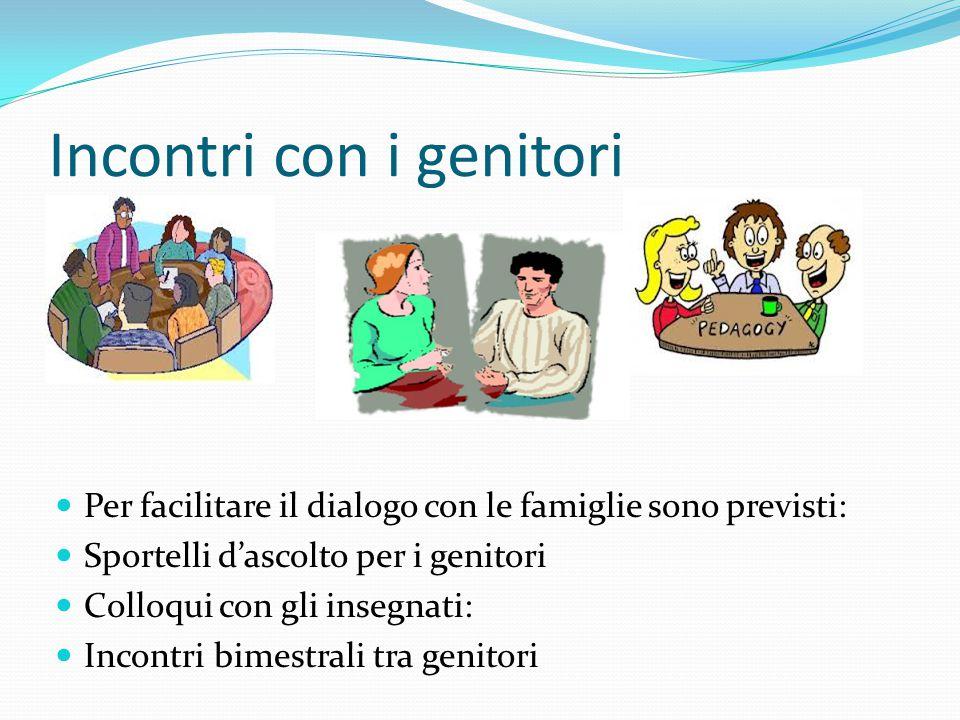 Incontri con i genitori Per facilitare il dialogo con le famiglie sono previsti: Sportelli d'ascolto per i genitori Colloqui con gli insegnati: Incontri bimestrali tra genitori