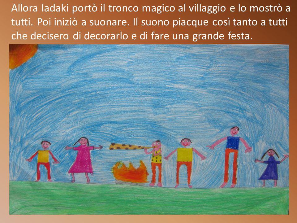 Allora Iadaki portò il tronco magico al villaggio e lo mostrò a tutti.