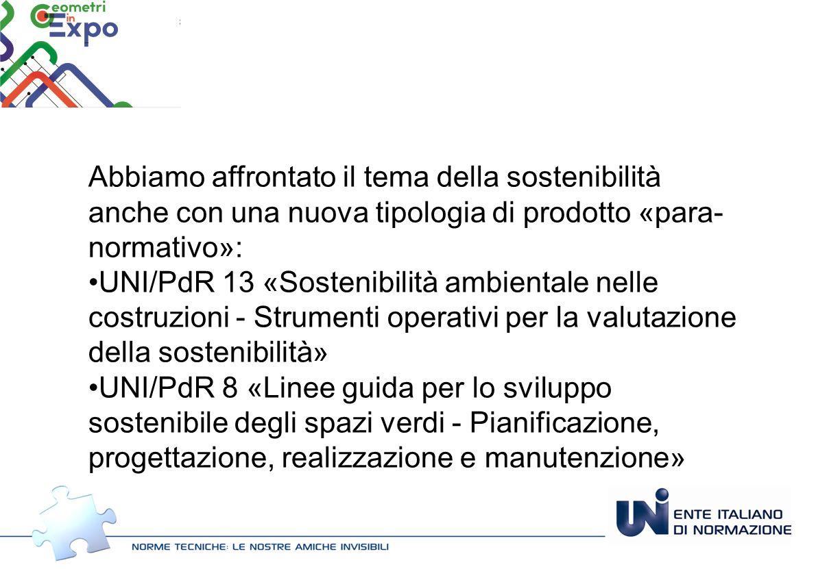 Abbiamo affrontato il tema della sostenibilità anche con una nuova tipologia di prodotto «para- normativo»: UNI/PdR 13 «Sostenibilità ambientale nelle costruzioni - Strumenti operativi per la valutazione della sostenibilità» UNI/PdR 8 «Linee guida per lo sviluppo sostenibile degli spazi verdi - Pianificazione, progettazione, realizzazione e manutenzione»