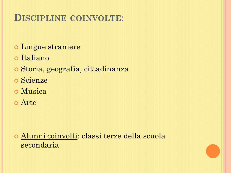 D ISCIPLINE COINVOLTE : Lingue straniere Italiano Storia, geografia, cittadinanza Scienze Musica Arte Alunni coinvolti: classi terze della scuola secondaria
