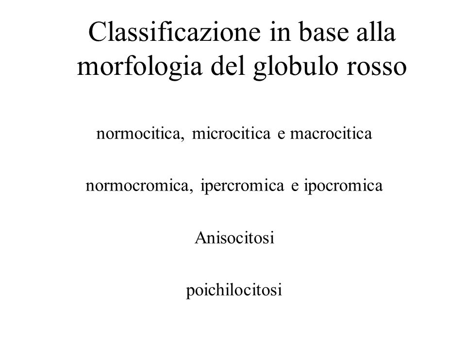Classificazione in base alla morfologia del globulo rosso normocitica, microcitica e macrocitica normocromica, ipercromica e ipocromica Anisocitosi po
