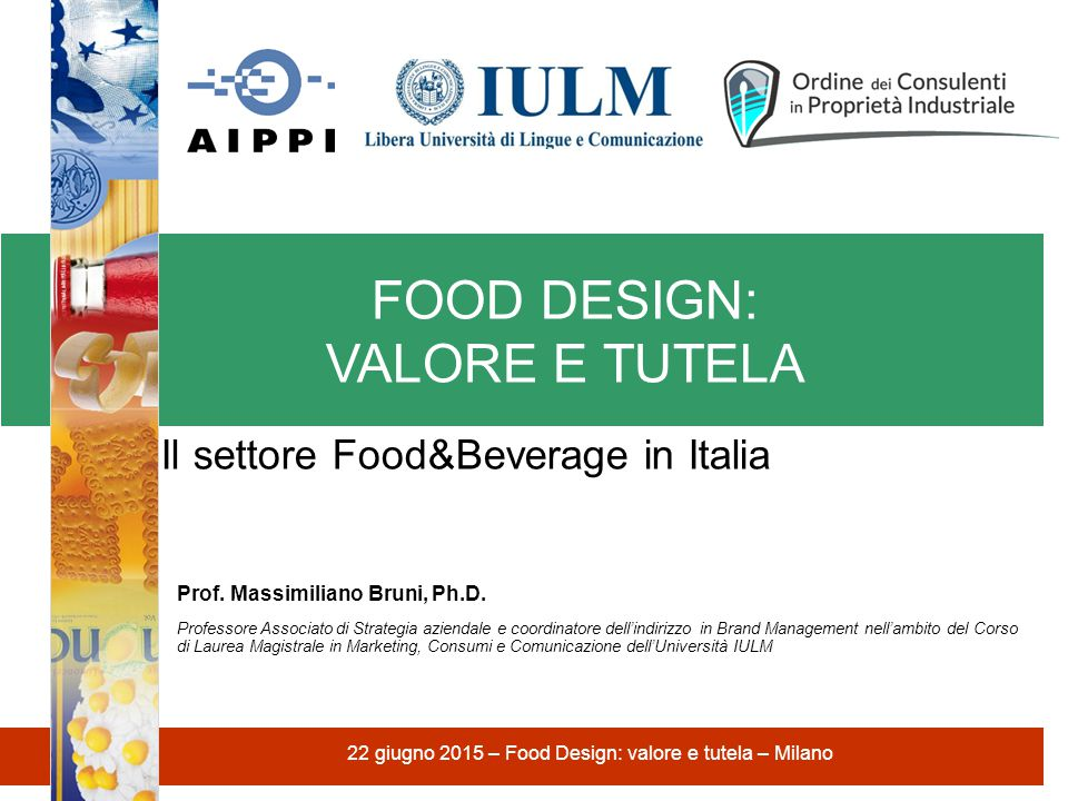 FOOD DESIGN: VALORE E TUTELA 22 giugno 2015 – Food Design: valore e tutela – Milano Il settore Food&Beverage in Italia Prof. Massimiliano Bruni, Ph.D.