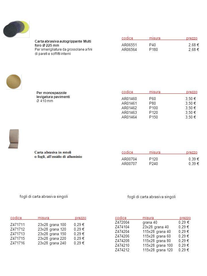 Carta abrasiva autogrippante Multi foro Ø 225 mm Per smerigliature da grossolane a fini di pareti e soffitti interni Per monospazzole levigatura pavimenti Ø 410 mm codicemisura prezzo AR01460P60 3,50 € AR01461P80 3,50 € AR01462P100 3,50 € AR01463P120 3,50 € AR01464P150 3,50 € codicemisura prezzo AR06551P40 2,68 € AR06564P180 2,68 € codicemisura prezzo AR00704P120 0,39 € AR00707P240 0,39 € codicemisura prezzo Z47171123x28 grana 100 0,29 € Z47171223x28 grana 120 0,29 € Z47171323x28 grana 150 0,29 € Z47171523x28 grana 220 0,29 € Z47171623x28 grana 240 0,29 € fogli di carta abrasiva singoli codicemisura prezzo Z472004grana 40 0,29 € Z47410423x28 grana 40 0,29 € Z474204115x28 grana 40 0,29 € Z474206115x28 grana 60 0,29 € Z474208115x28 grana 80 0,29 € Z474210115x28 grana 100 0,29 € Z474212115x28 grana 120 0,29 € fogli di carta abrasiva singoli