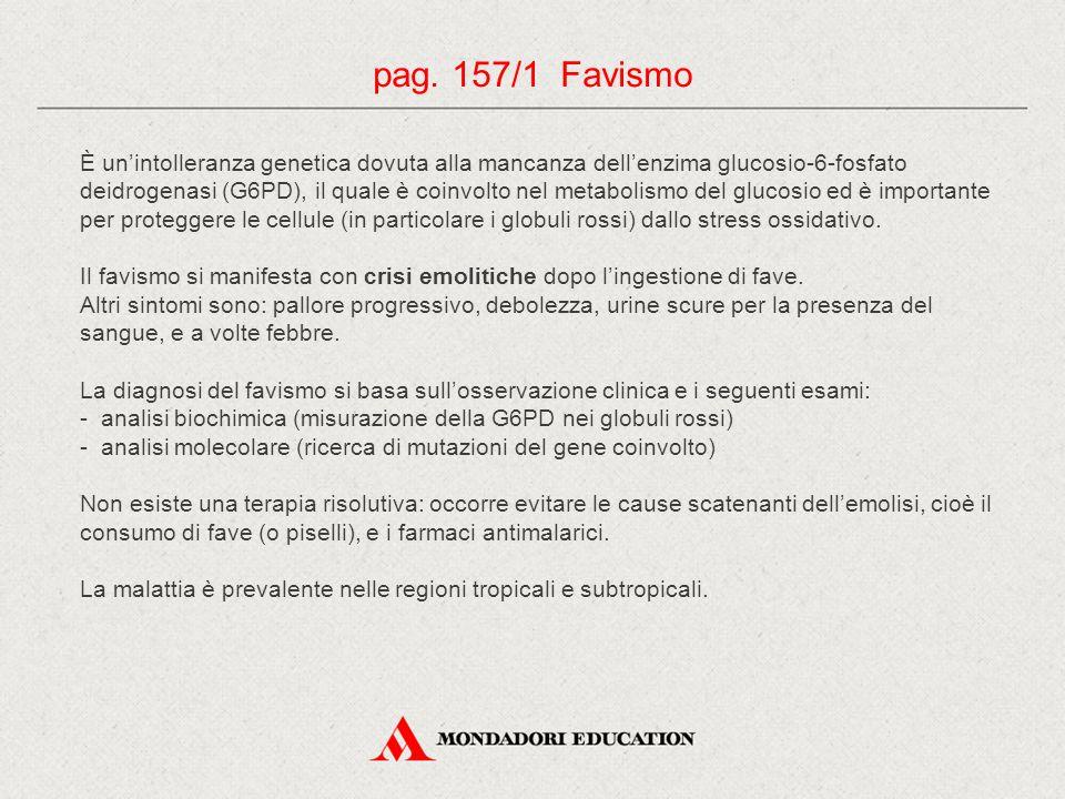 pag. 157/1 Favismo È un'intolleranza genetica dovuta alla mancanza dell'enzima glucosio-6-fosfato deidrogenasi (G6PD), il quale è coinvolto nel metabo