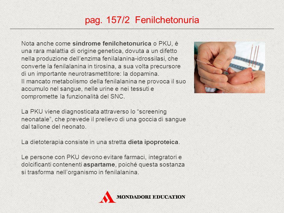 pag. 157/2 Fenilchetonuria Nota anche come sindrome fenilchetonurica o PKU, è una rara malattia di origine genetica, dovuta a un difetto nella produzi