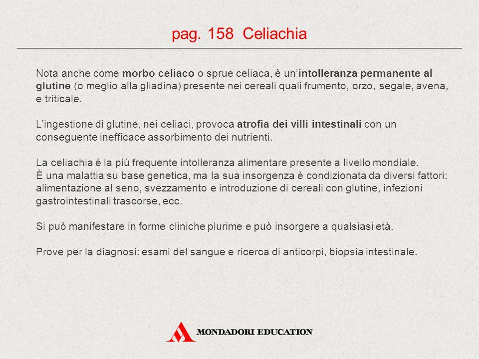 pag. 158 Celiachia Nota anche come morbo celiaco o sprue celiaca, è un'intolleranza permanente al glutine (o meglio alla gliadina) presente nei cereal