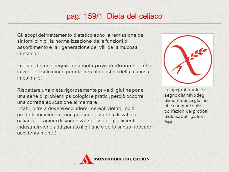pag. 159/1 Dieta del celiaco Gli scopi del trattamento dietetico sono la remissione dei sintomi clinici, la normalizzazione delle funzioni di assorbim
