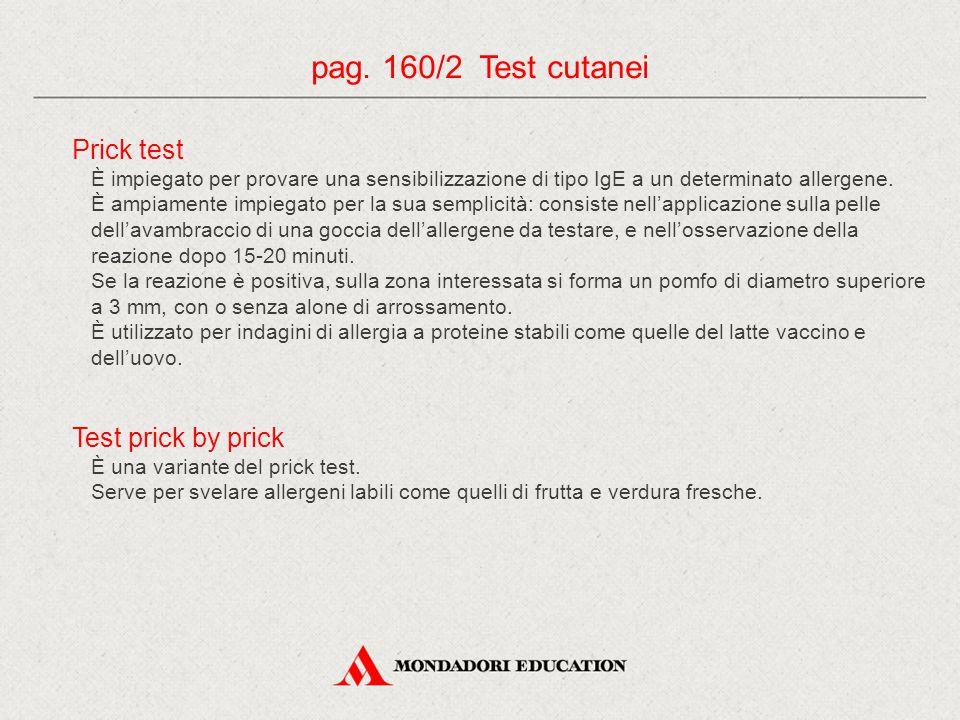 pag. 160/2 Test cutanei Prick test È impiegato per provare una sensibilizzazione di tipo IgE a un determinato allergene. È ampiamente impiegato per la