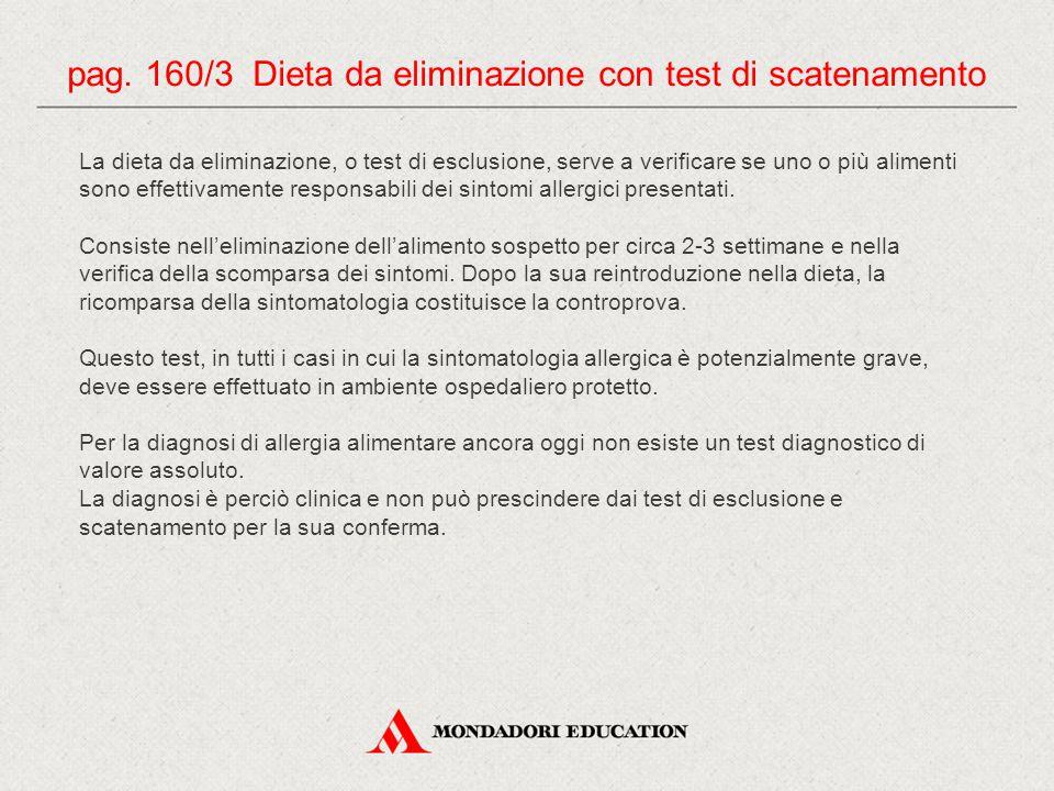 pag. 160/3 Dieta da eliminazione con test di scatenamento La dieta da eliminazione, o test di esclusione, serve a verificare se uno o più alimenti son