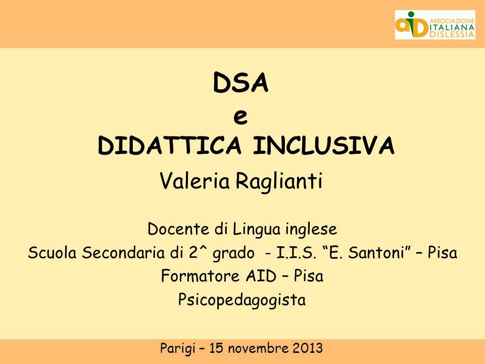 """DSA e DIDATTICA INCLUSIVA Valeria Raglianti Docente di Lingua inglese Scuola Secondaria di 2^ grado - I.I.S. """"E. Santoni"""" – Pisa Formatore AID – Pisa"""