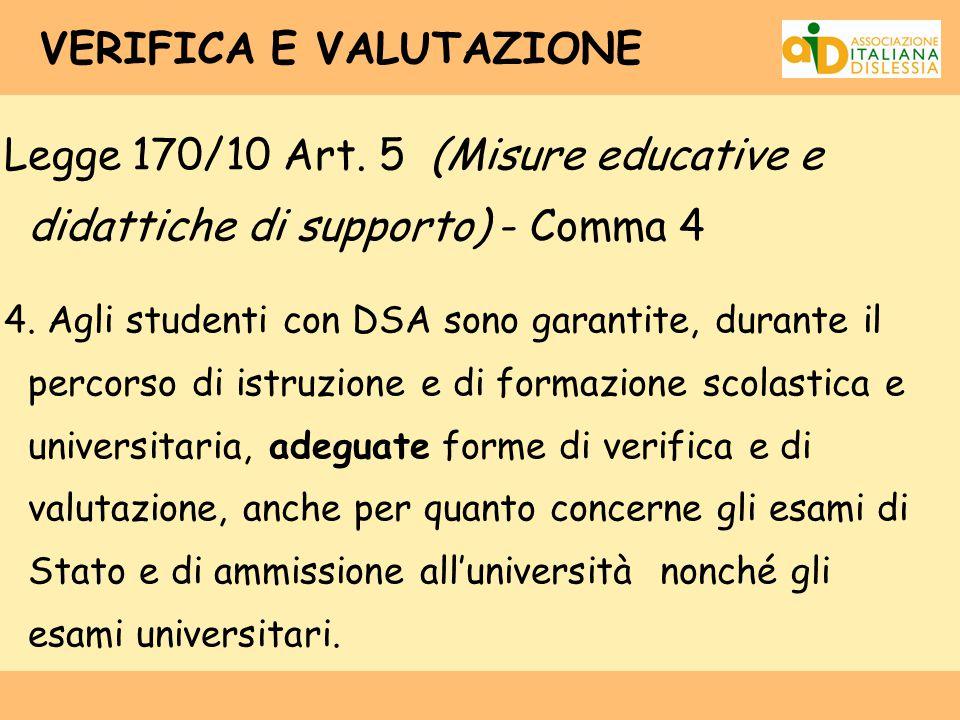 VERIFICA E VALUTAZIONE Legge 170/10 Art. 5 (Misure educative e didattiche di supporto) - Comma 4 4. Agli studenti con DSA sono garantite, durante il p