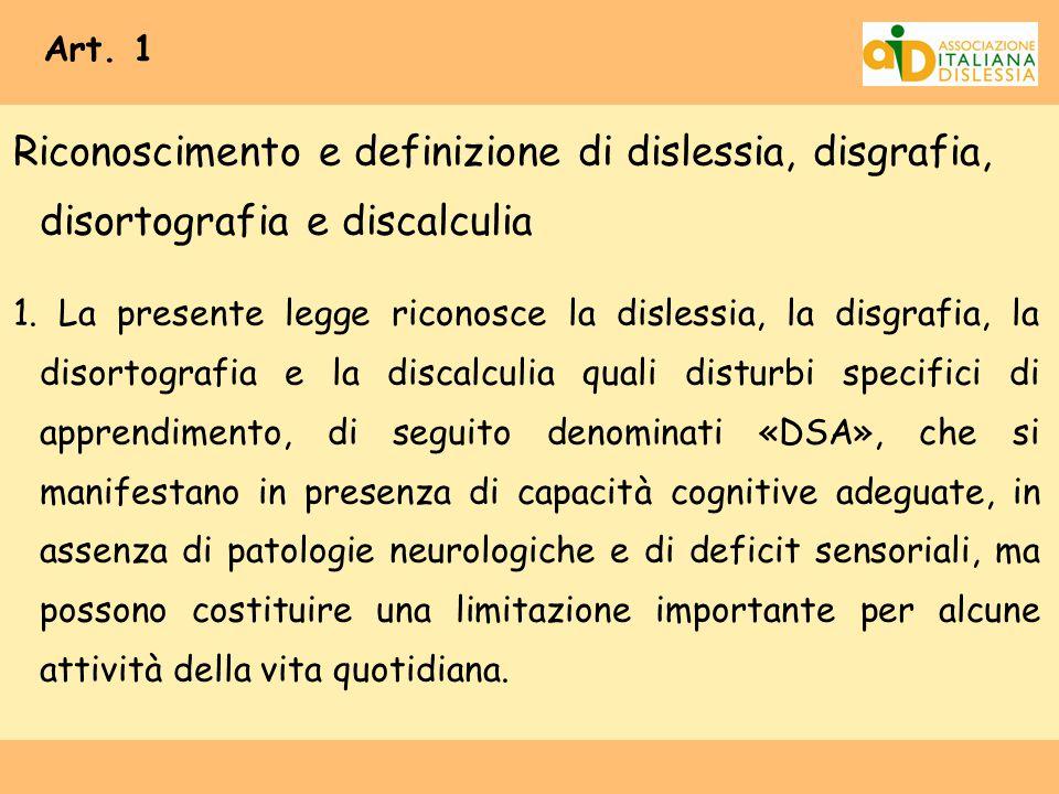 Art. 1 Riconoscimento e definizione di dislessia, disgrafia, disortografia e discalculia 1. La presente legge riconosce la dislessia, la disgrafia, la