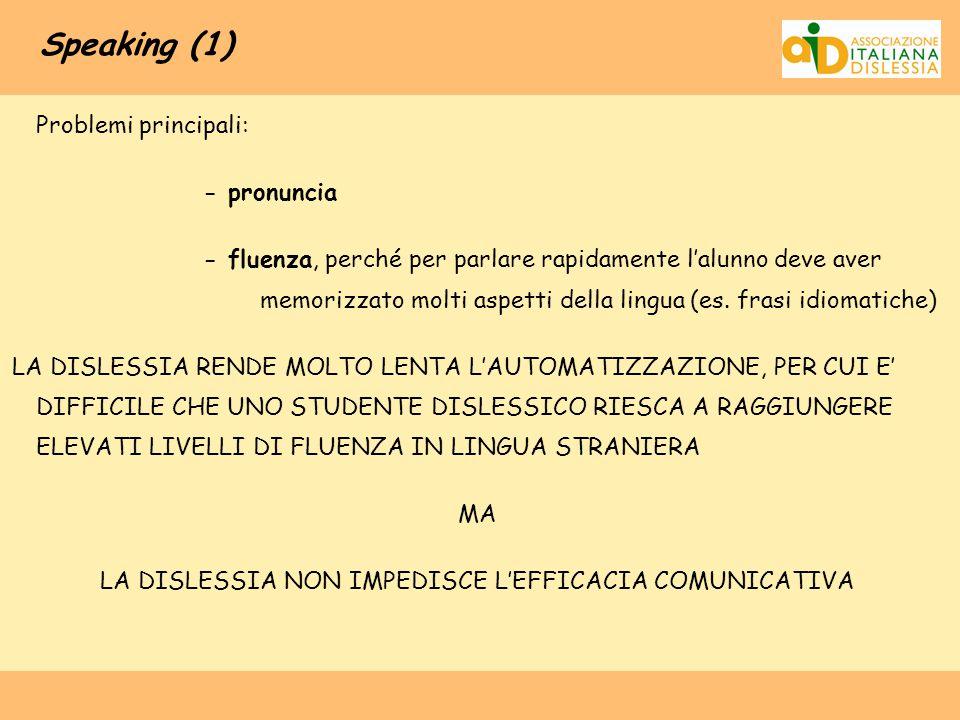 Speaking (1) Problemi principali: - pronuncia - fluenza, perché per parlare rapidamente l'alunno deve aver memorizzato molti aspetti della lingua (es.