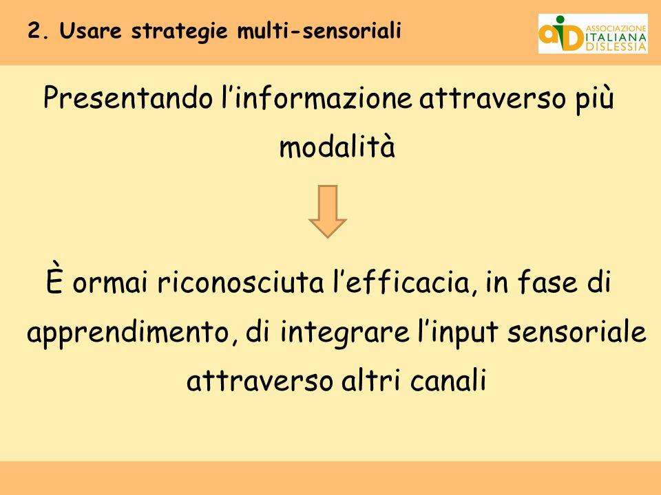 2. Usare strategie multi-sensoriali Presentando l'informazione attraverso più modalità È ormai riconosciuta l'efficacia, in fase di apprendimento, di