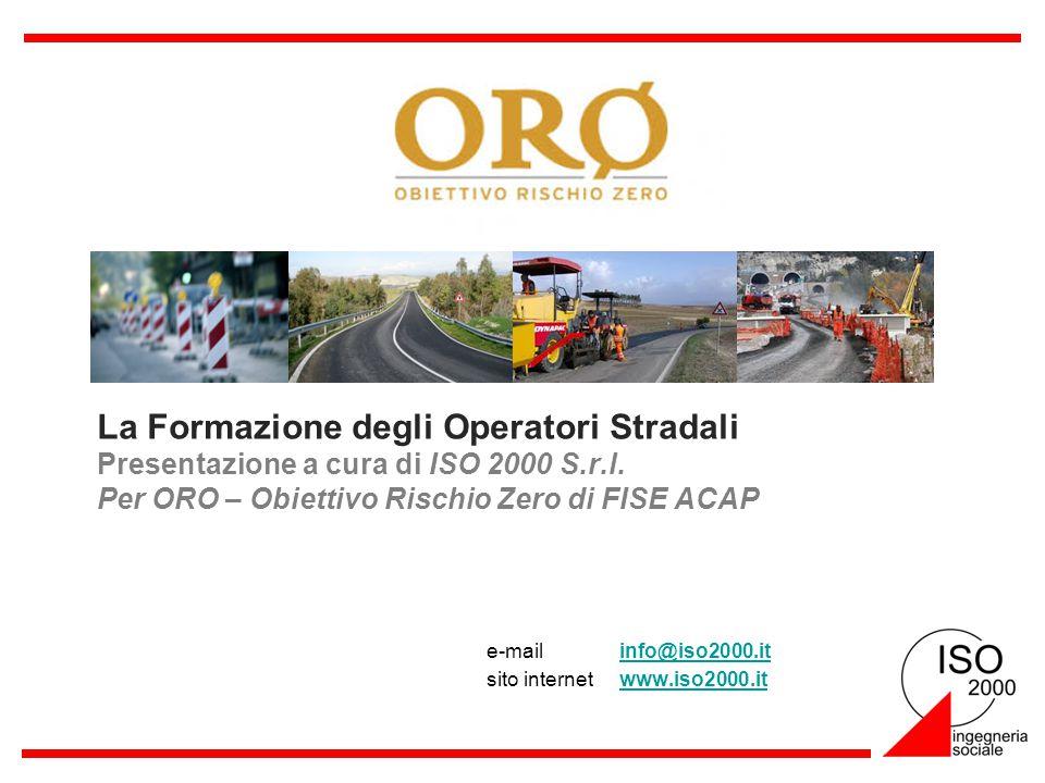 La Formazione degli Operatori Stradali Presentazione a cura di ISO 2000 S.r.l. Per ORO – Obiettivo Rischio Zero di FISE ACAP e-mail info@iso2000.itinf
