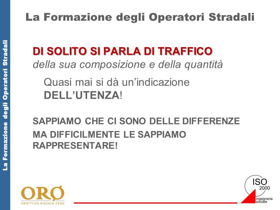 La Formazione degli Operatori Stradali DI SOLITO SI PARLA DI TRAFFICO DI SOLITO SI PARLA DI TRAFFICO della sua composizione e della quantità Quasi mai si dà un'indicazione DELL'UTENZA.