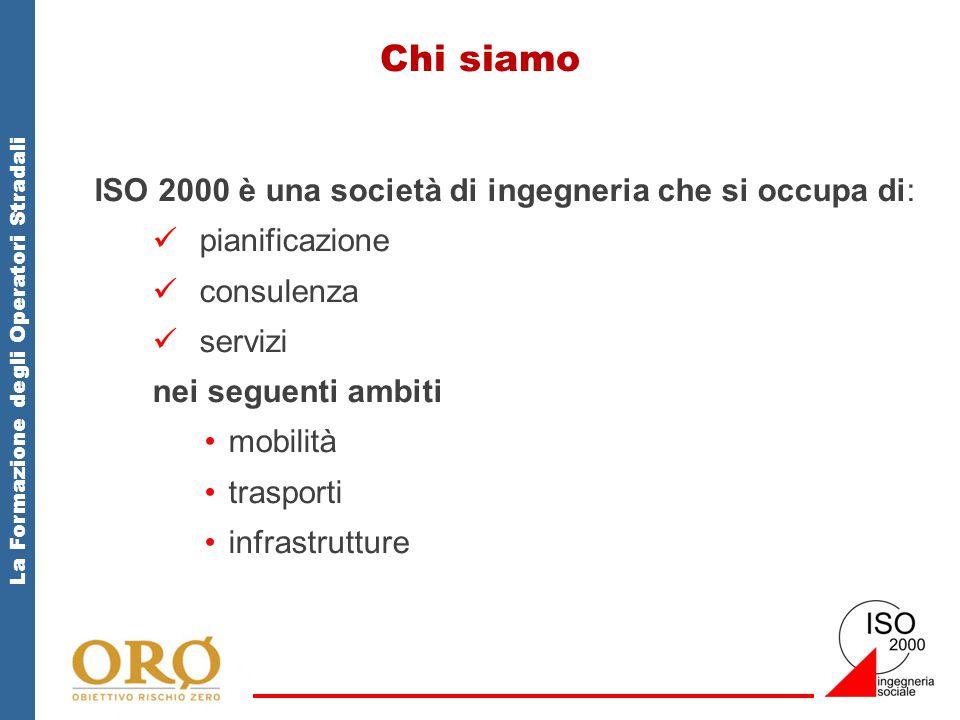 La Formazione degli Operatori Stradali Chi siamo ISO 2000 è una società di ingegneria che si occupa di: pianificazione consulenza servizi nei seguenti ambiti mobilità trasporti infrastrutture