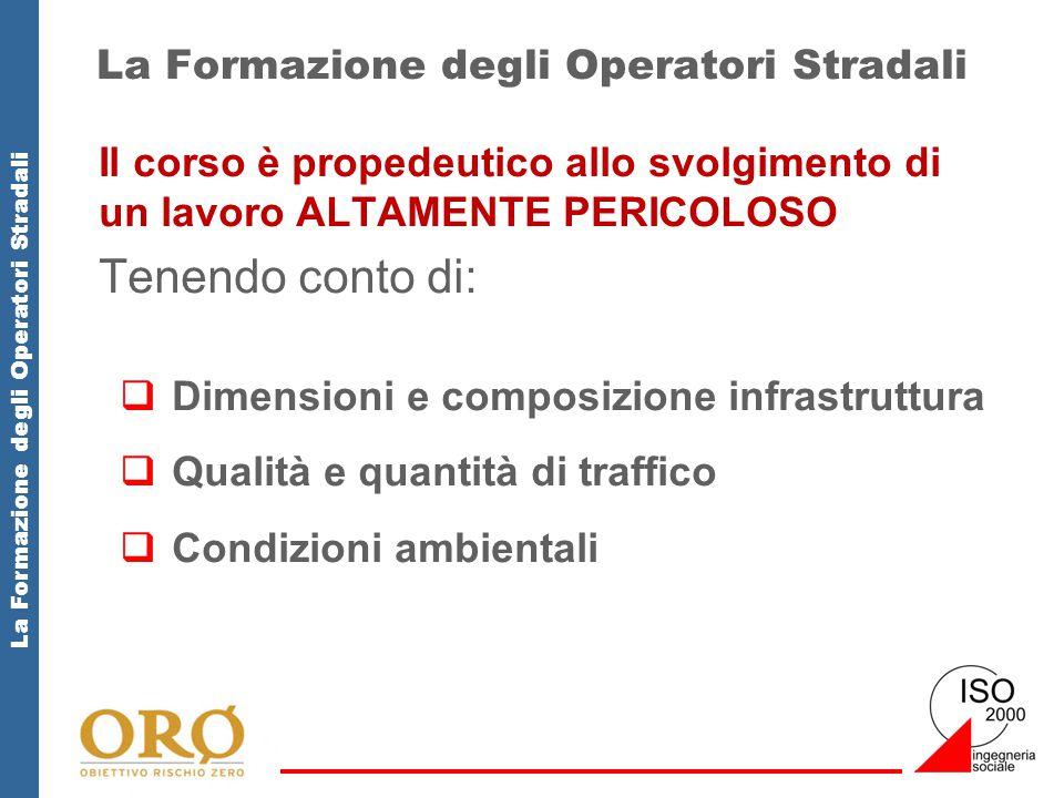 La Formazione degli Operatori Stradali Il corso è propedeutico allo svolgimento di un lavoro ALTAMENTE PERICOLOSO Tenendo conto di:  Dimensioni e composizione infrastruttura  Qualità e quantità di traffico  Condizioni ambientali
