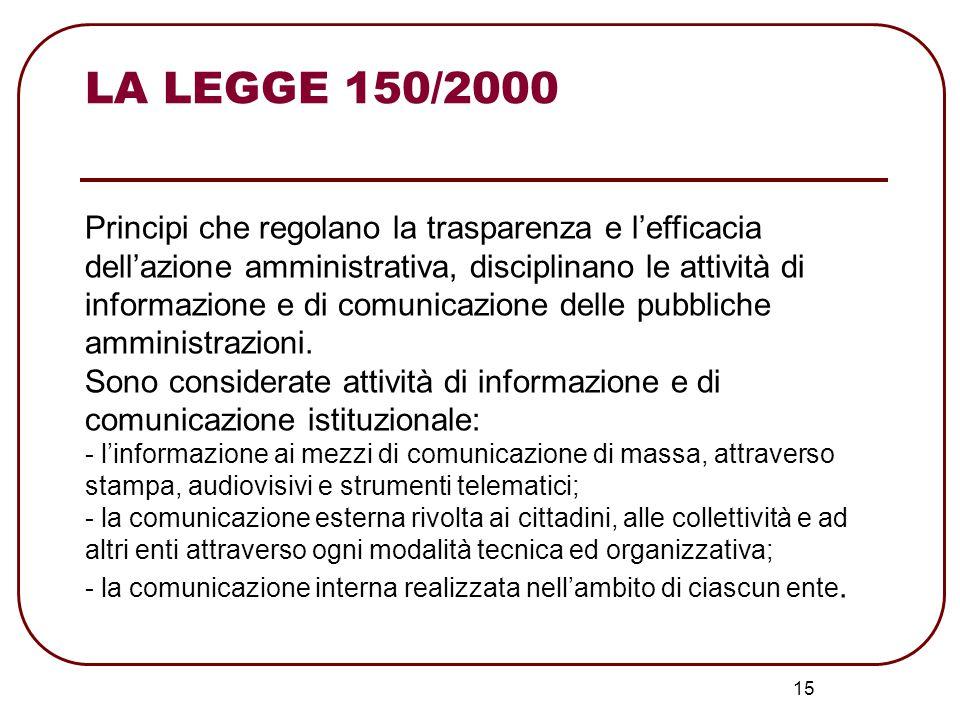 LA LEGGE 150/2000 16 Si riconosce una differenza tra le attività di informazione e le attività di comunicazione, ponendo la premessa per una differenziazione anche a livello delle strutture organizzative deputate dalle due diverse attività.