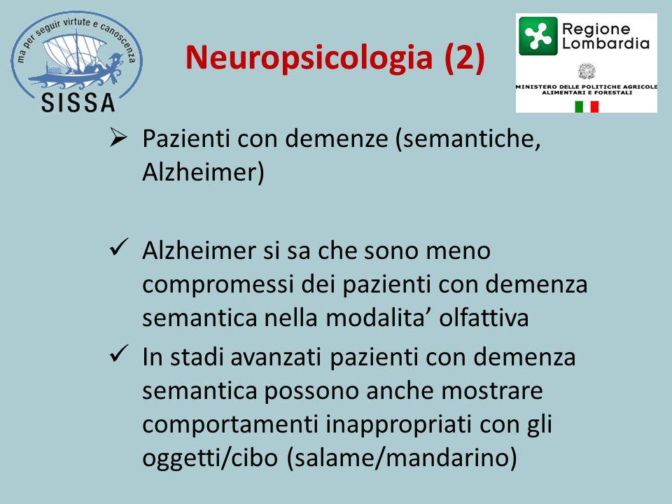 Neuropsicologia (2)  Pazienti con demenze (semantiche, Alzheimer) Alzheimer si sa che sono meno compromessi dei pazienti con demenza semantica nella modalita' olfattiva In stadi avanzati pazienti con demenza semantica possono anche mostrare comportamenti inappropriati con gli oggetti/cibo (salame/mandarino)