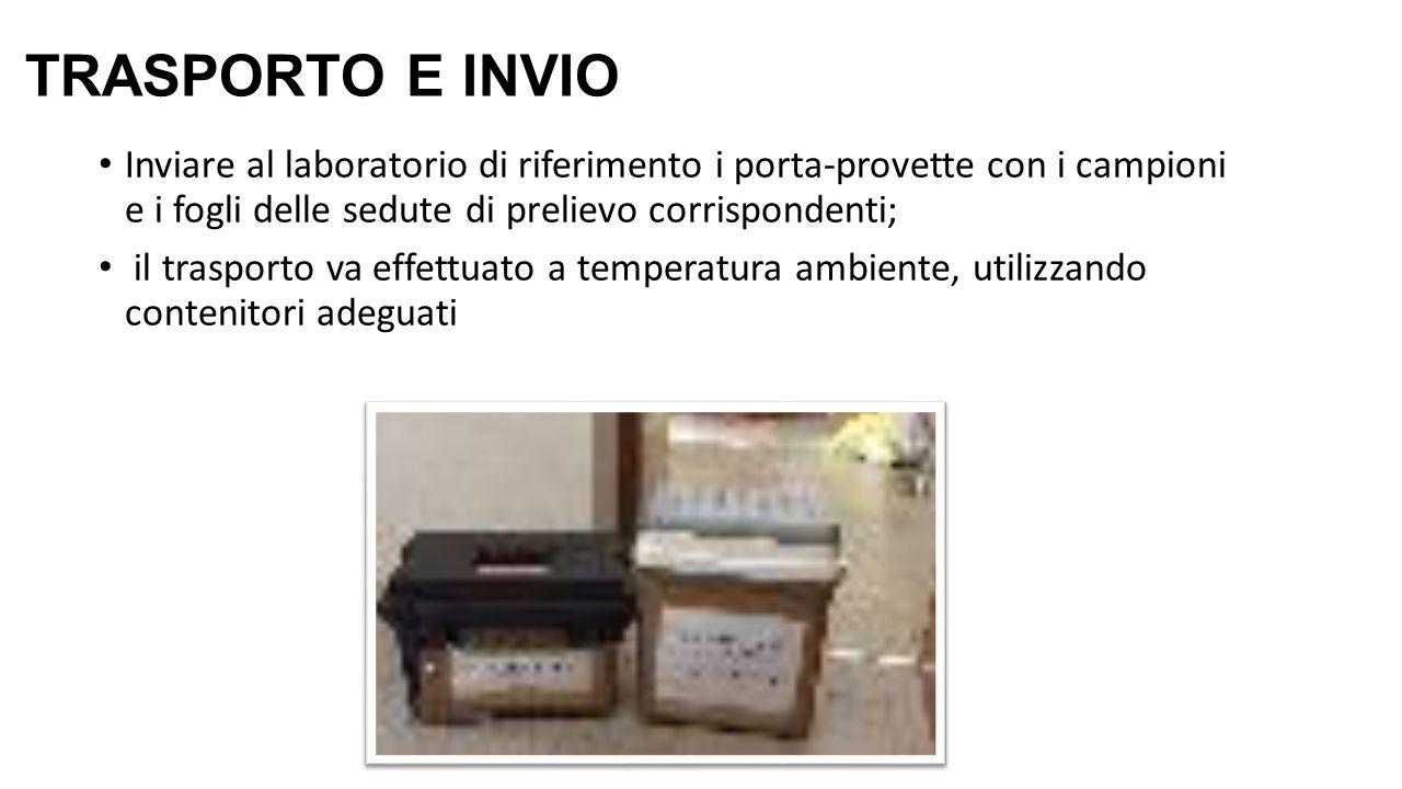 TRASPORTO E INVIO Inviare al laboratorio di riferimento i porta-provette con i campioni e i fogli delle sedute di prelievo corrispondenti; il trasporto va effettuato a temperatura ambiente, utilizzando contenitori adeguati