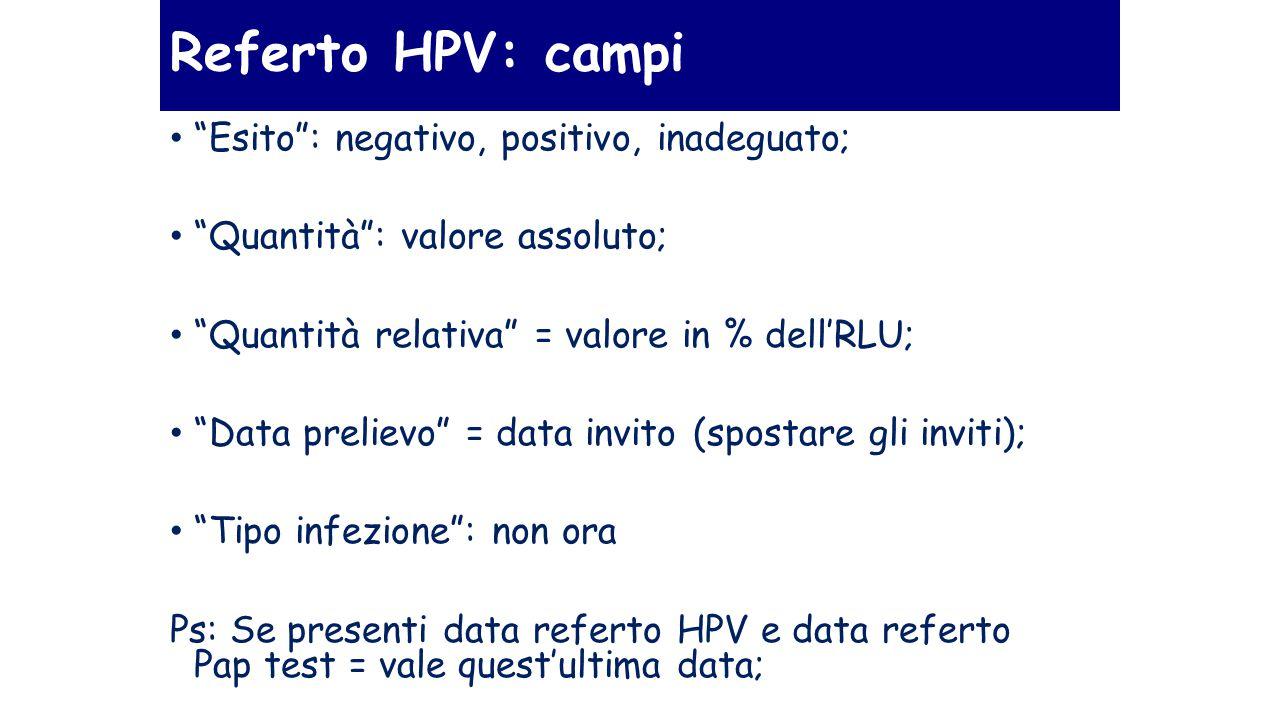 Referto HPV: campi Esito : negativo, positivo, inadeguato; Quantità : valore assoluto; Quantità relativa = valore in % dell'RLU; Data prelievo = data invito (spostare gli inviti); Tipo infezione : non ora Ps: Se presenti data referto HPV e data referto Pap test = vale quest'ultima data;