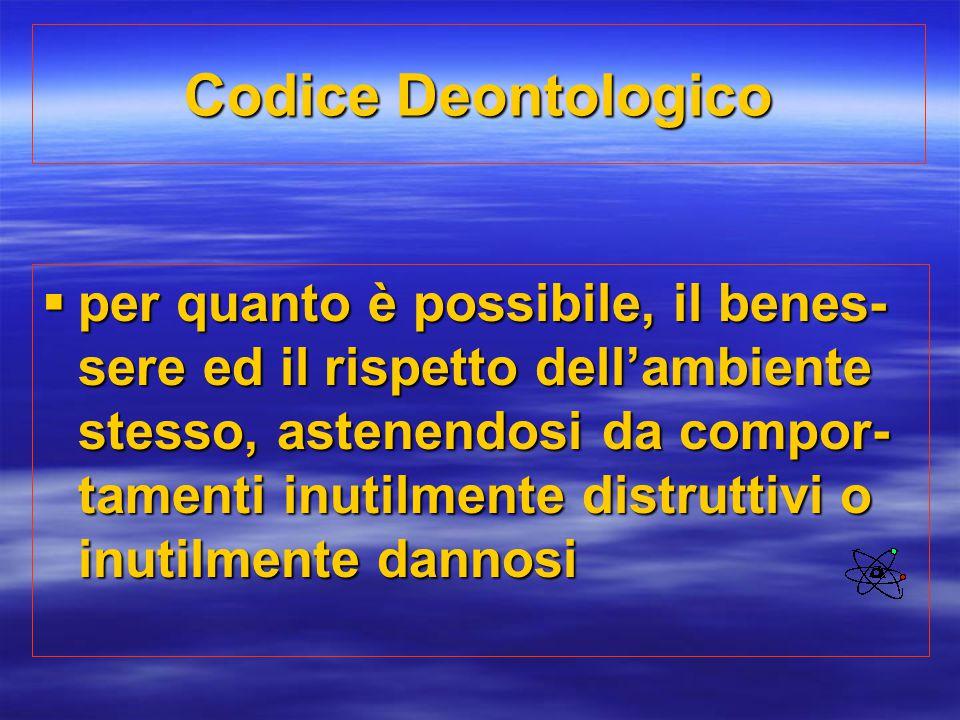 Codice Deontologico  per quanto è possibile, il benes- sere ed il rispetto dell'ambiente stesso, astenendosi da compor- tamenti inutilmente distrutti