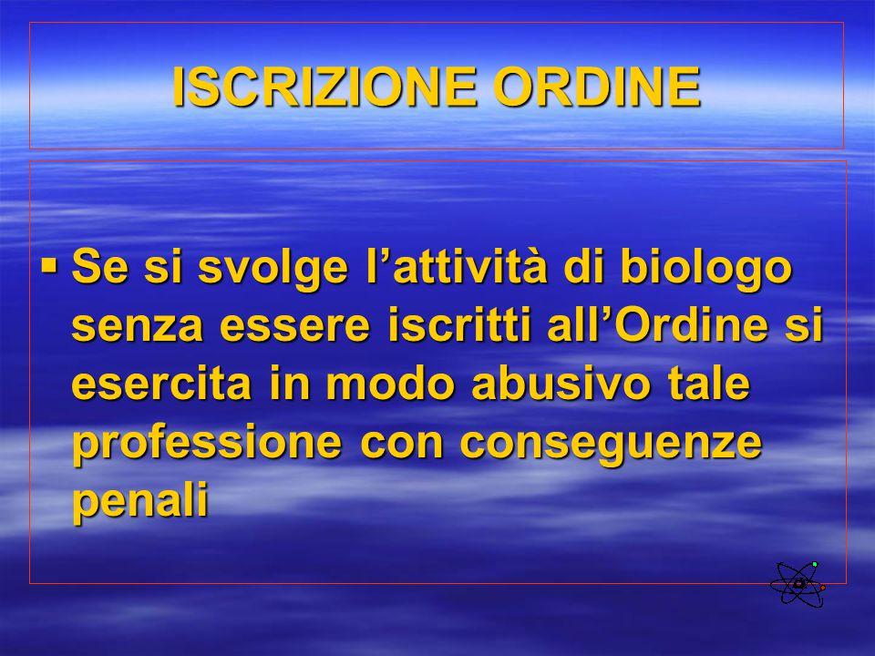 ISCRIZIONE ORDINE  Se si svolge l'attività di biologo senza essere iscritti all'Ordine si esercita in modo abusivo tale professione con conseguenze p