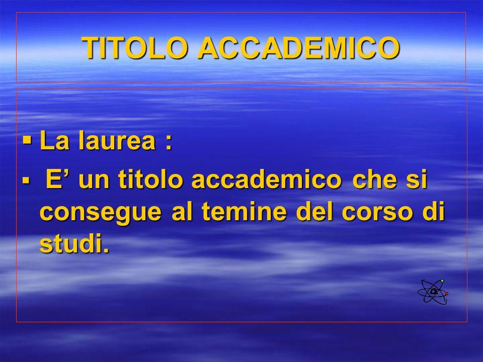 TITOLO ACCADEMICO  La laurea :  E' un titolo accademico che si consegue al temine del corso di studi.