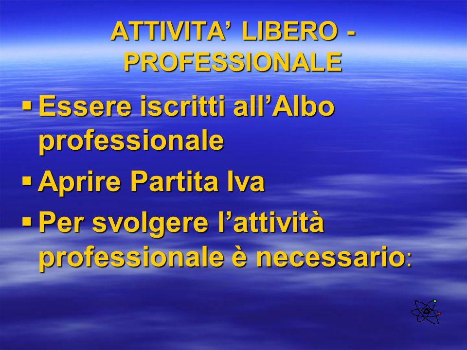 ATTIVITA' LIBERO - PROFESSIONALE  Essere iscritti all'Albo professionale  Aprire Partita Iva  Per svolgere l'attività professionale è necessario :