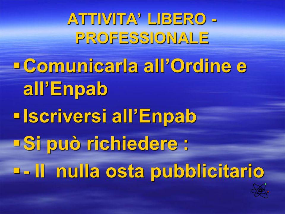 ATTIVITA' LIBERO - PROFESSIONALE  Comunicarla all'Ordine e all'Enpab  Iscriversi all'Enpab  Si può richiedere :  - Il nulla osta pubblicitario
